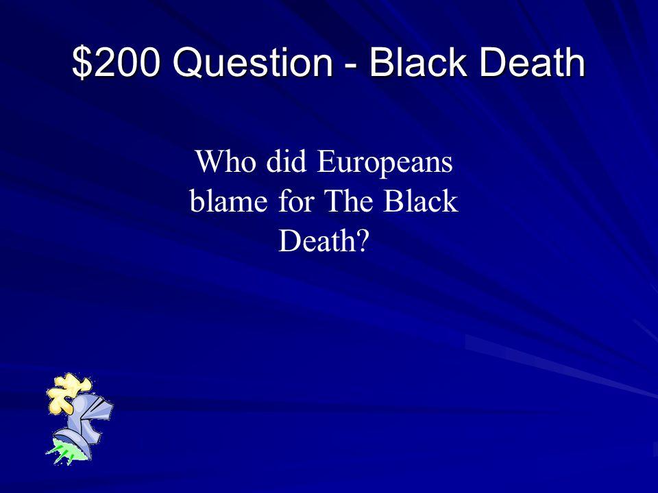 $100 Answer - Black Death The Plague or Bubonic Plague