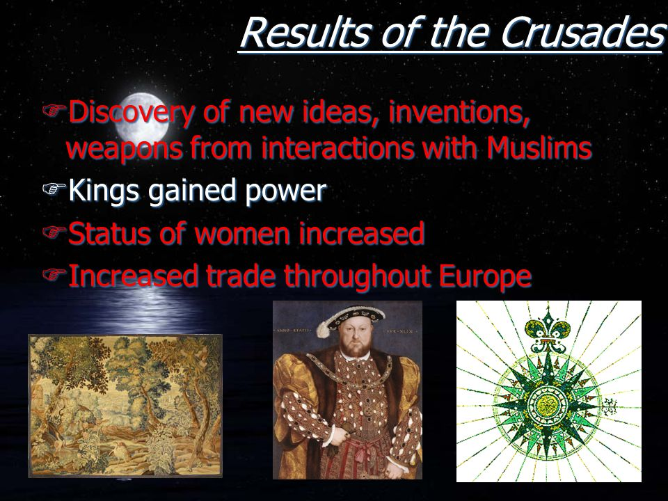 Results of the Crusades FDiscovery of new ideas, inventions, weapons from interactions with Muslims FKings gained power FStatus of women increased FIn