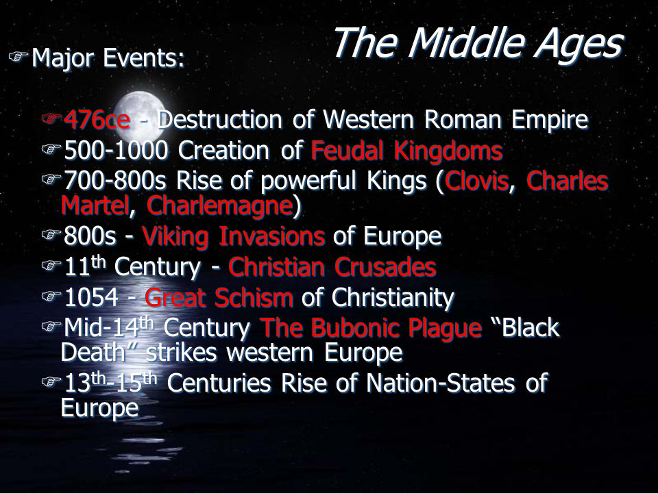 The Middle Ages FMajor Events: F476ce - Destruction of Western Roman Empire F500-1000 Creation of Feudal Kingdoms F700-800s Rise of powerful Kings (Cl