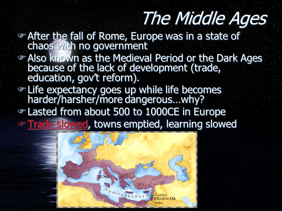 The Middle Ages FAfter the fall of Rome, Europe was in a state of chaos with no government FAlso known as the Medieval Period or the Dark Ages because