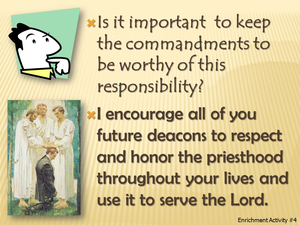  The deacons are usually assigned to pass the sacrament to members of the Church, act as ushers, keep Church buildings and grounds in good order, act as messengers for priesthood leaders, and fulfill special assignments such as collecting fast offerings.