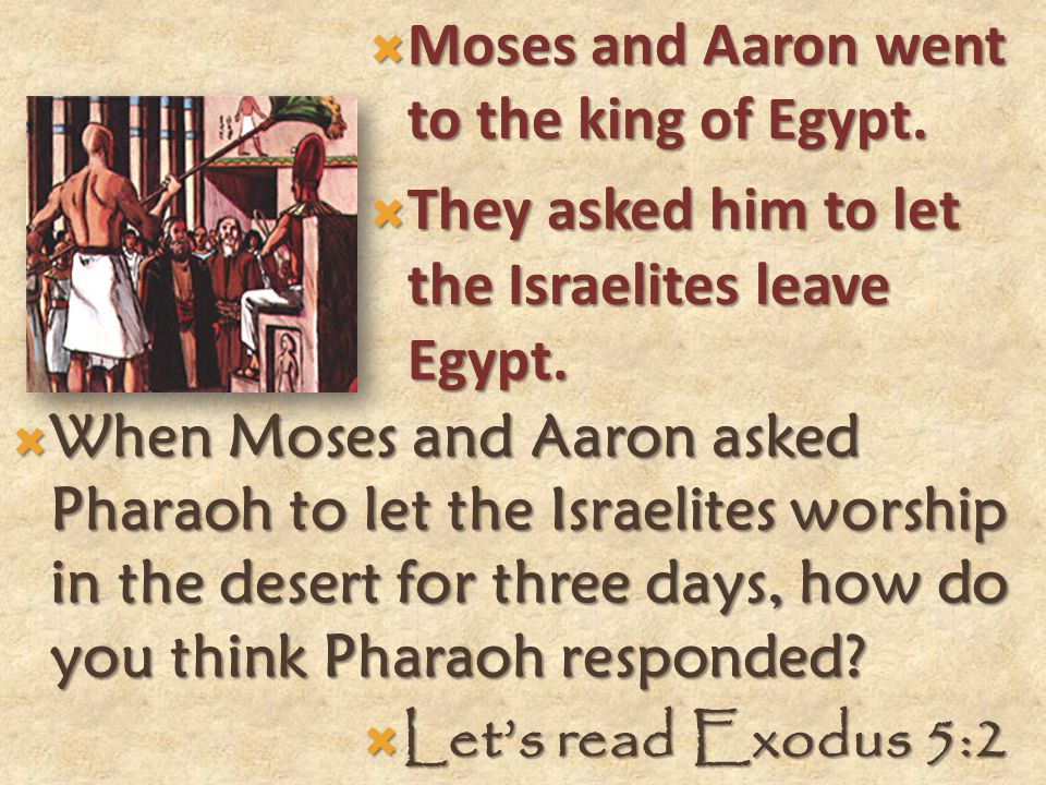  Moses and Aaron went to the king of Egypt. They asked him to let the Israelites leave Egypt.