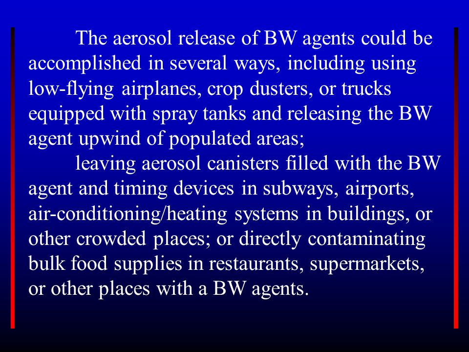 Rather, the most likely BW terrorist tactic will be to release BW agents anthrax spores, botulinum toxin, ricin, smallpox or other deadly agents into the air as a biological aerosol, a stable cloud of suspended microscopic droplets of bacterial or virus particles.