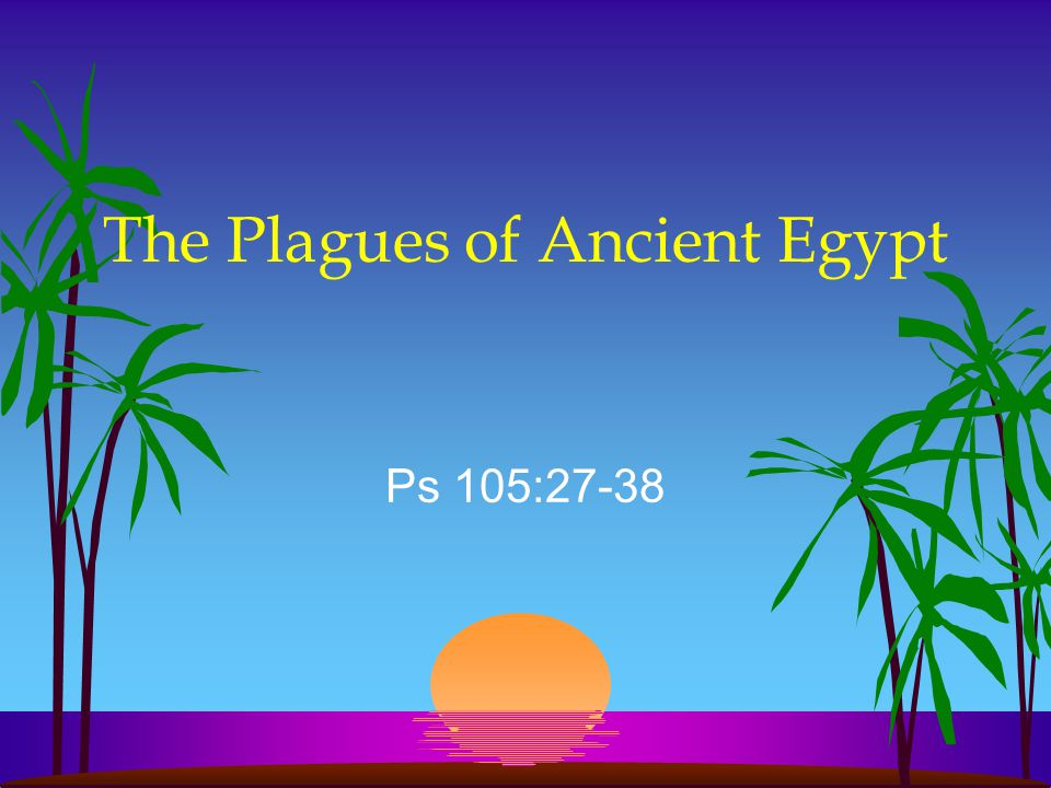 The Plagues of Ancient Egypt Ps 105:27-38