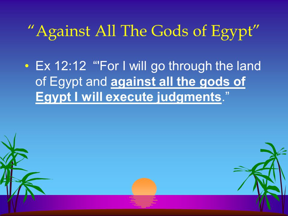 """""""Against All The Gods of Egypt"""" Ex 12:12 """"'For I will go through the land of Egypt and against all the gods of Egypt I will execute judgments."""""""