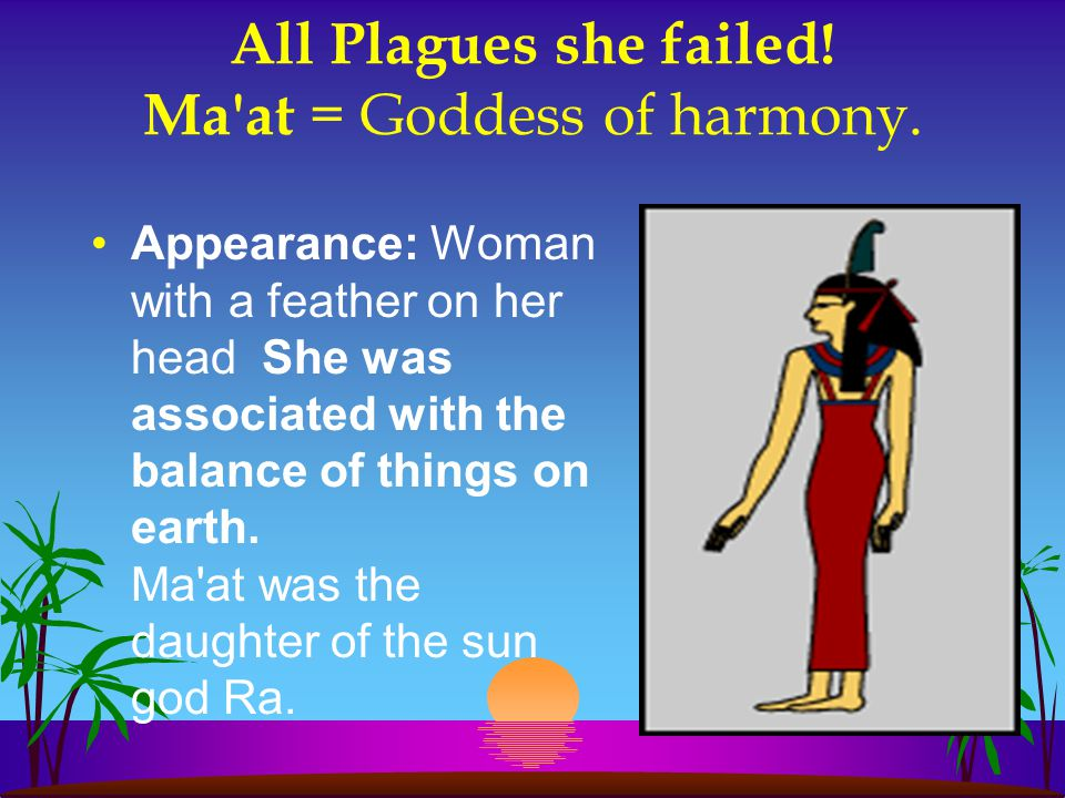 All Plagues she failed! Ma'at = Goddess of harmony. Appearance: Woman with a feather on her head She was associated with the balance of things on eart