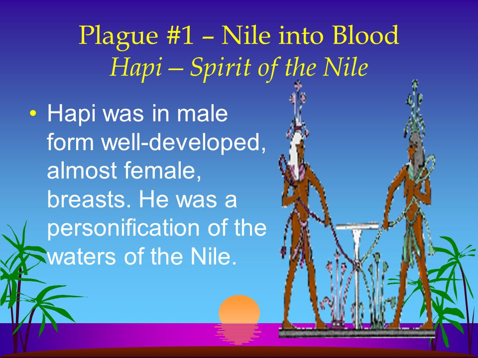 Plague #1 – Nile into Blood Hapi—Spirit of the Nile Hapi was in male form well-developed, almost female, breasts. He was a personification of the wate