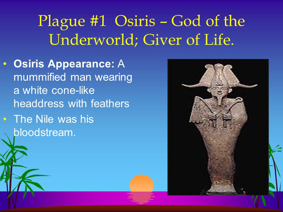 Plague #1 Osiris – God of the Underworld; Giver of Life. Osiris Appearance: A mummified man wearing a white cone-like headdress with feathers The Nile