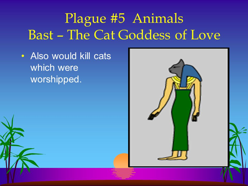 Plague #5 Animals Bast – The Cat Goddess of Love Also would kill cats which were worshipped.
