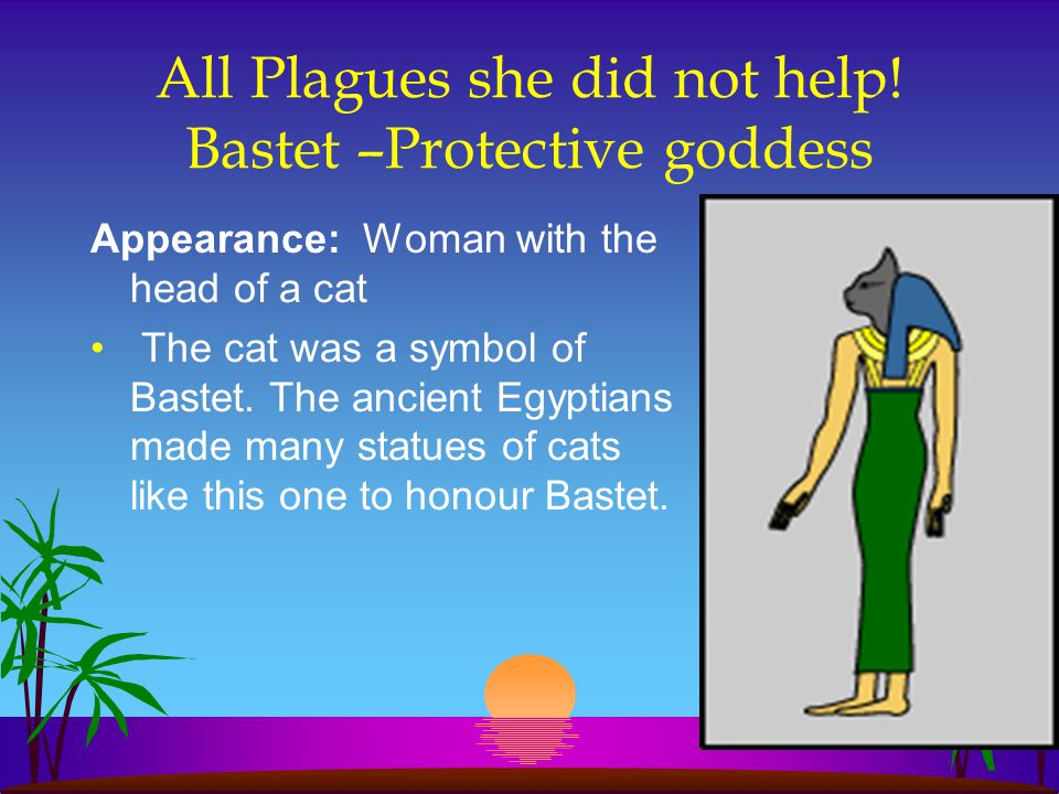 All Plagues she did not help! Bastet –Protective goddess Appearance: Woman with the head of a cat The cat was a symbol of Bastet. The ancient Egyptian