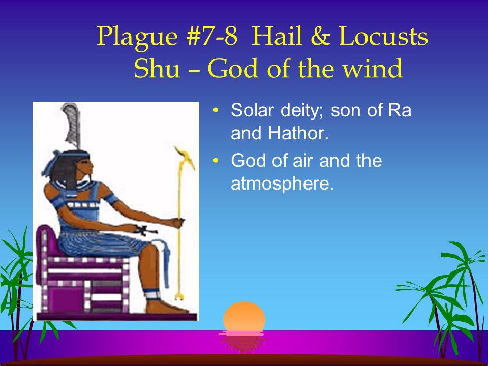 Plague #7-8 Hail & Locusts Shu – God of the wind Solar deity; son of Ra and Hathor. God of air and the atmosphere.
