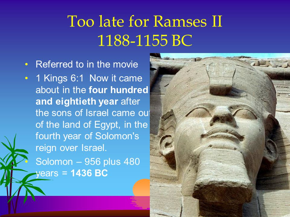 Too late for Ramses II 1188-1155 BC Referred to in the movie 1 Kings 6:1 Now it came about in the four hundred and eightieth year after the sons of Is