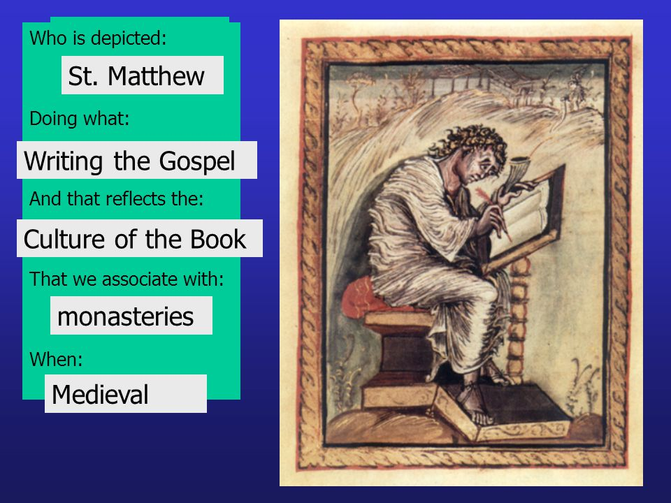 Who is depicted: Doing what: And that reflects the: That we associate with: When: St. Matthew Writing the Gospel Culture of the Book monasteries Medie