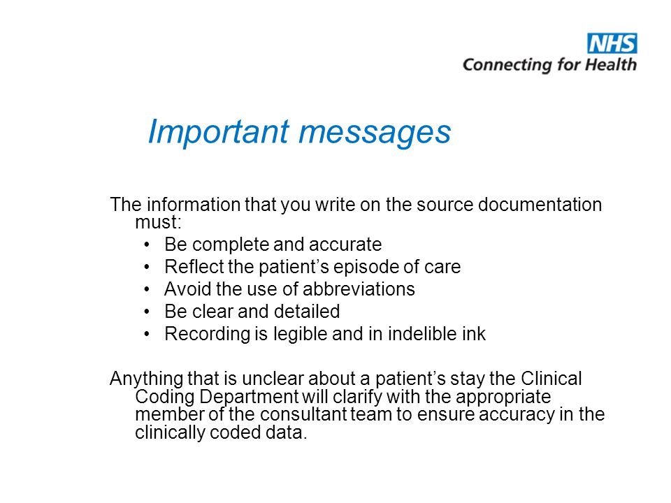 Important messages The information that you write on the source documentation must: Be complete and accurate Reflect the patient's episode of care Avoid the use of abbreviations Be clear and detailed Recording is legible and in indelible ink Anything that is unclear about a patient's stay the Clinical Coding Department will clarify with the appropriate member of the consultant team to ensure accuracy in the clinically coded data.