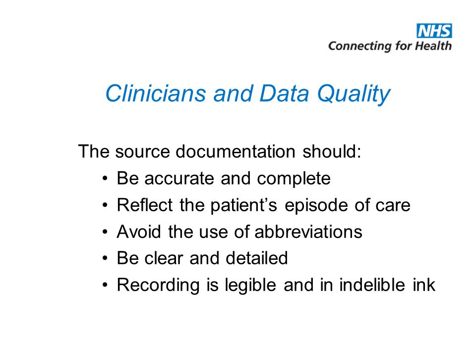 Clinicians and Data Quality The source documentation should: Be accurate and complete Reflect the patient's episode of care Avoid the use of abbreviations Be clear and detailed Recording is legible and in indelible ink