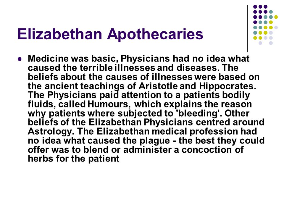 Elizabethan Apothecaries Medicine was basic, Physicians had no idea what caused the terrible illnesses and diseases.