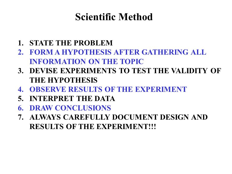 Scientific Method 1.STATE THE PROBLEM 2.FORM A HYPOTHESIS AFTER GATHERING ALL INFORMATION ON THE TOPIC 3.DEVISE EXPERIMENTS TO TEST THE VALIDITY OF THE HYPOTHESIS 4.OBSERVE RESULTS OF THE EXPERIMENT 5.INTERPRET THE DATA 6.DRAW CONCLUSIONS 7.ALWAYS CAREFULLY DOCUMENT DESIGN AND RESULTS OF THE EXPERIMENT!!!