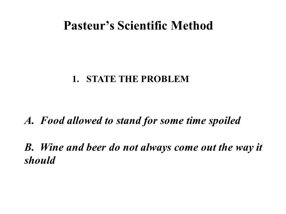 Pasteur's Scientific Method 1.STATE THE PROBLEM A.