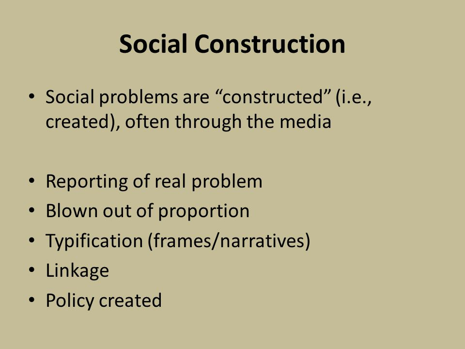 Social Construction Social problems are constructed (i.e., created), often through the media Reporting of real problem Blown out of proportion Typification (frames/narratives) Linkage Policy created