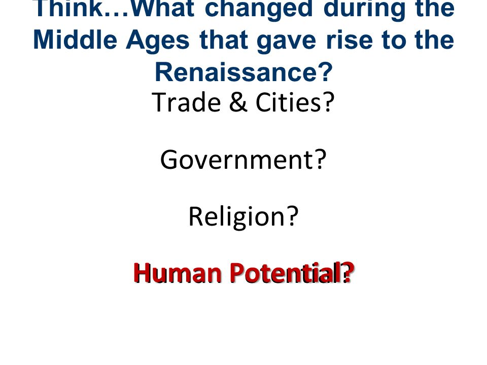 Think…What changed during the Middle Ages that gave rise to the Renaissance? Trade & Cities? Government? Religion? Human Potential?
