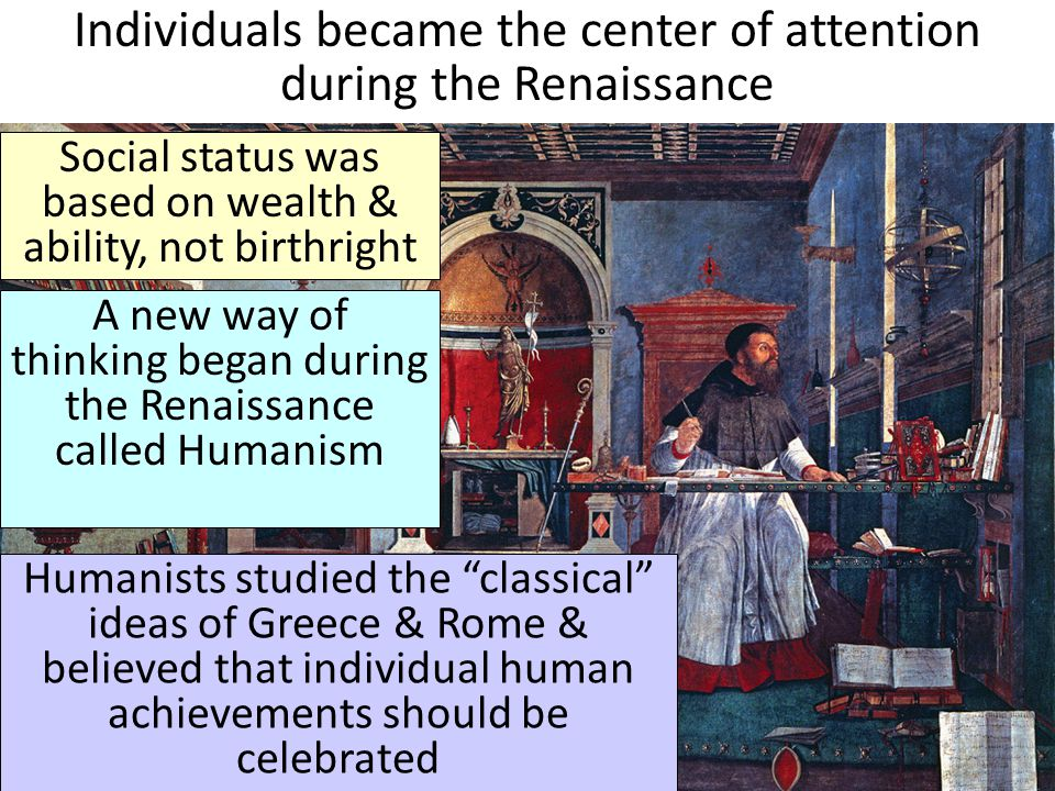 Individuals became the center of attention during the Renaissance Social status was based on wealth & ability, not birthright A new way of thinking be
