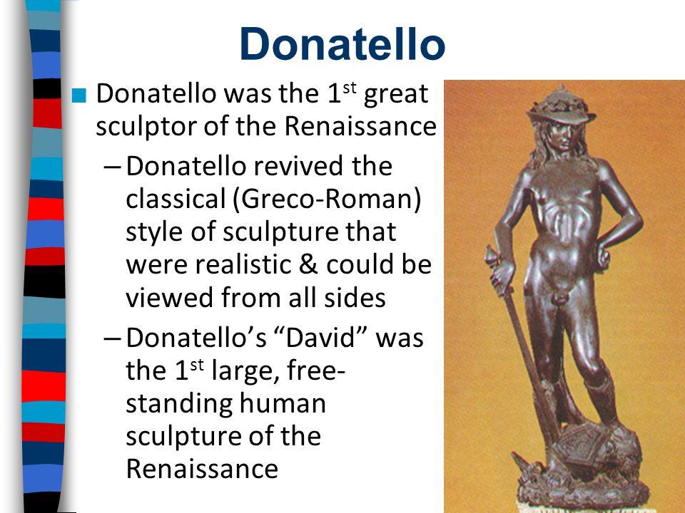Donatello ■ Donatello was the 1 st great sculptor of the Renaissance – Donatello revived the classical (Greco-Roman) style of sculpture that were real