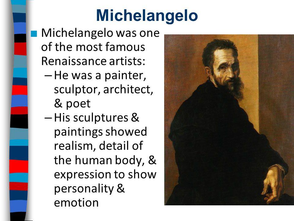 Michelangelo ■ Michelangelo was one of the most famous Renaissance artists: – He was a painter, sculptor, architect, & poet – His sculptures & paintin
