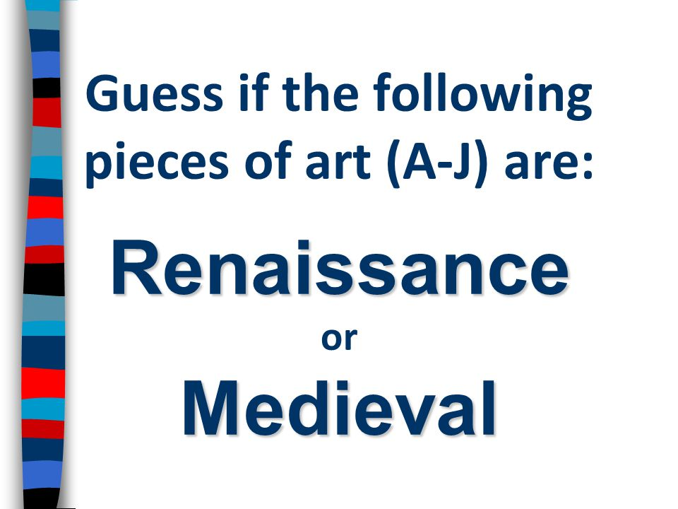 Renaissance Medieval Guess if the following pieces of art (A-J) are: Renaissance or Medieval
