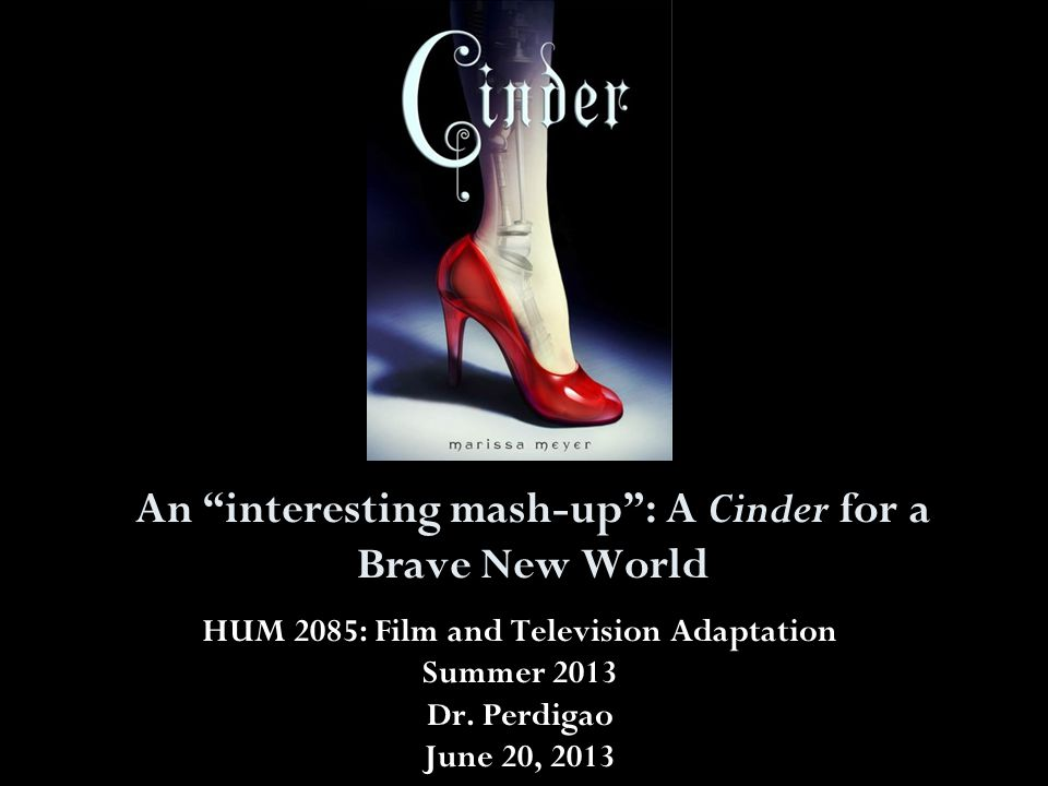 "An ""interesting mash-up"": A Cinder for a Brave New World HUM 2085: Film and Television Adaptation Summer 2013 Dr. Perdigao June 20, 2013"