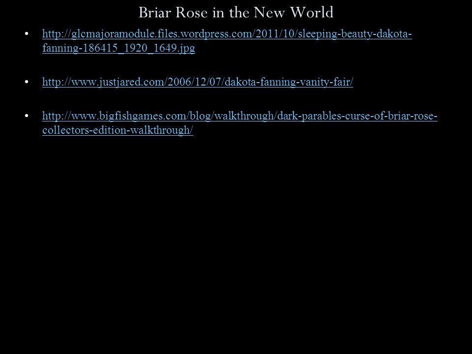 Briar Rose in the New World http://glcmajoramodule.files.wordpress.com/2011/10/sleeping-beauty-dakota- fanning-186415_1920_1649.jpghttp://glcmajoramodule.files.wordpress.com/2011/10/sleeping-beauty-dakota- fanning-186415_1920_1649.jpg http://www.justjared.com/2006/12/07/dakota-fanning-vanity-fair/ http://www.bigfishgames.com/blog/walkthrough/dark-parables-curse-of-briar-rose- collectors-edition-walkthrough/http://www.bigfishgames.com/blog/walkthrough/dark-parables-curse-of-briar-rose- collectors-edition-walkthrough/