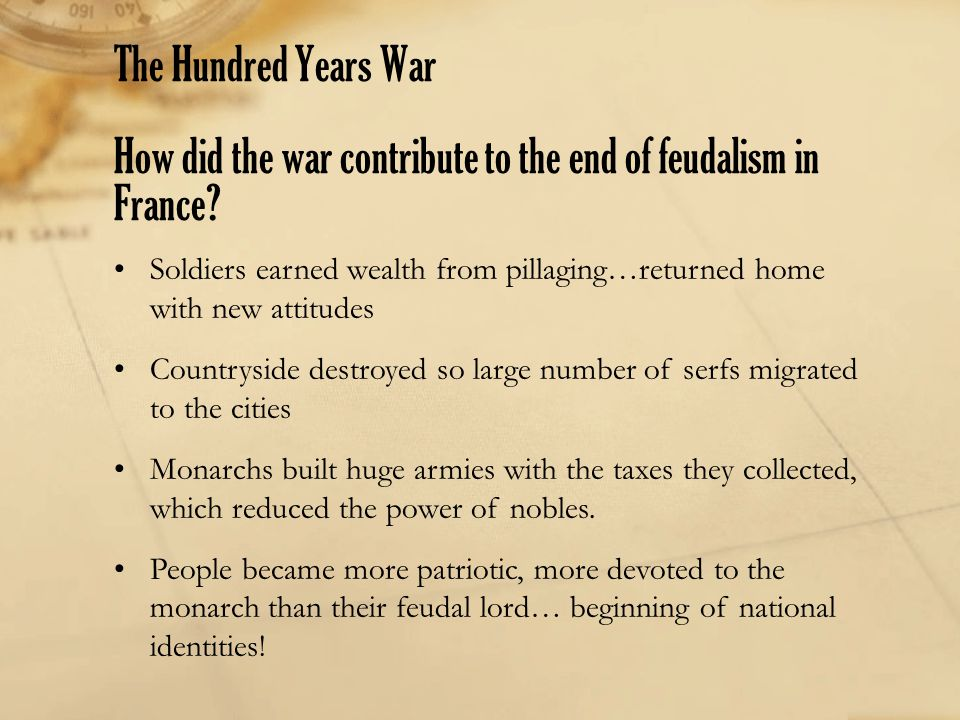 The Hundred Years War How did the war contribute to the end of feudalism in France? Soldiers earned wealth from pillaging…returned home with new attit