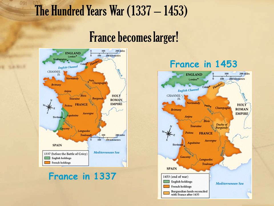 The Hundred Years War (1337 – 1453) France becomes larger! France in 1337 France in 1453