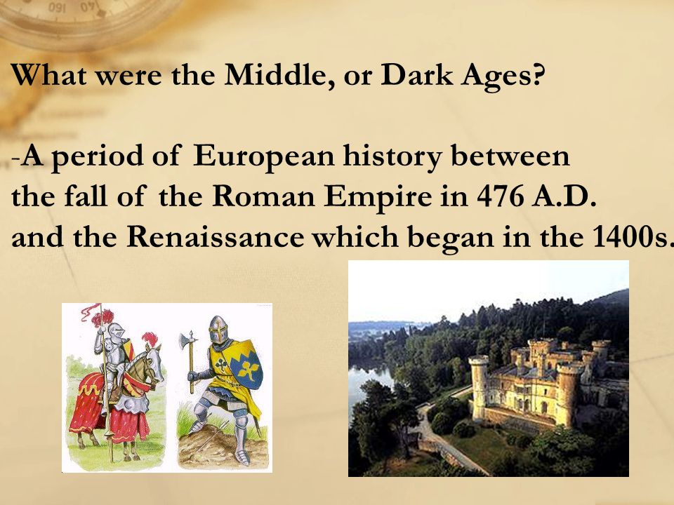 What were the Middle, or Dark Ages? -A period of European history between the fall of the Roman Empire in 476 A.D. and the Renaissance which began in