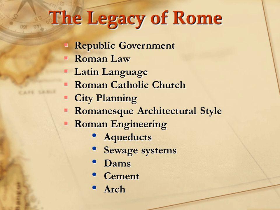 The Legacy of Rome  Republic Government  Roman Law  Latin Language  Roman Catholic Church  City Planning  Romanesque Architectural Style  Roman