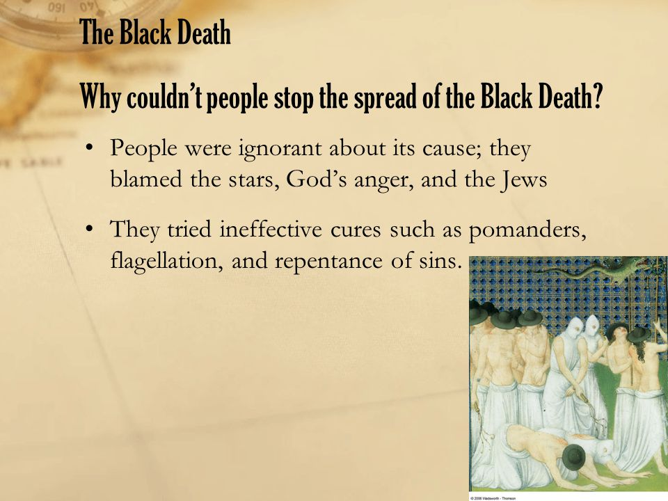 The Black Death Why couldn't people stop the spread of the Black Death? People were ignorant about its cause; they blamed the stars, God's anger, and