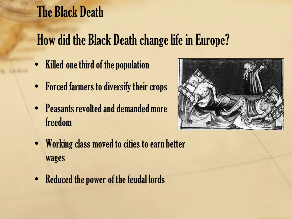 The Black Death How did the Black Death change life in Europe? Killed one third of the population Forced farmers to diversify their crops Peasants rev