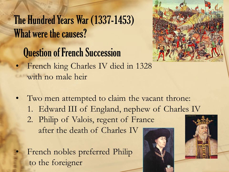 Question of French Succession French king Charles IV died in 1328 with no male heir Two men attempted to claim the vacant throne: 1.Edward III of Engl