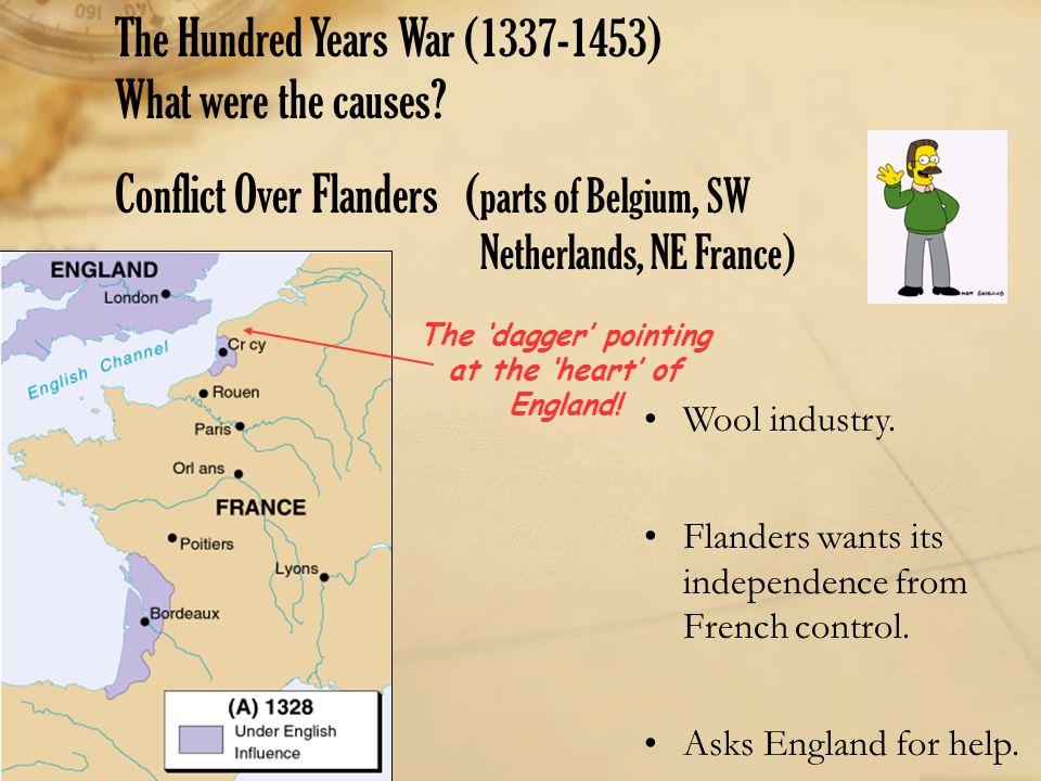 The Hundred Years War (1337-1453) What were the causes? Conflict Over Flanders ( parts of Belgium, SW Netherlands, NE France) The 'dagger' pointing at