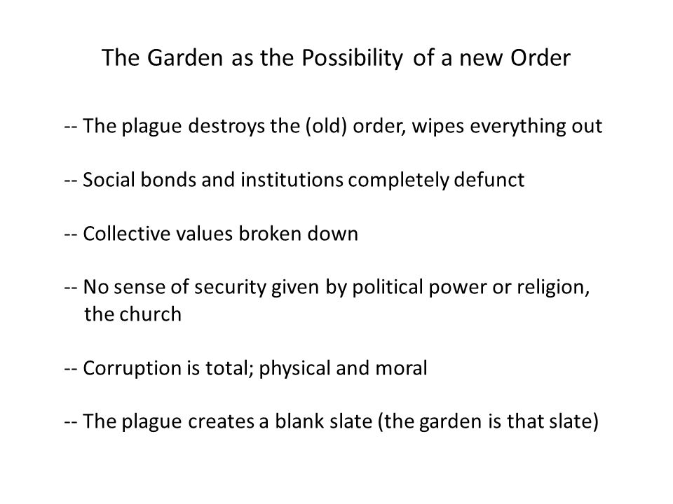 The Garden as the Possibility of a new Order -- The plague destroys the (old) order, wipes everything out -- Social bonds and institutions completely defunct -- Collective values broken down -- No sense of security given by political power or religion, the church -- Corruption is total; physical and moral -- The plague creates a blank slate (the garden is that slate)