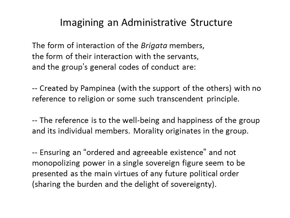 Imagining an Administrative Structure The form of interaction of the Brigata members, the form of their interaction with the servants, and the group's general codes of conduct are: -- Created by Pampinea (with the support of the others) with no reference to religion or some such transcendent principle.
