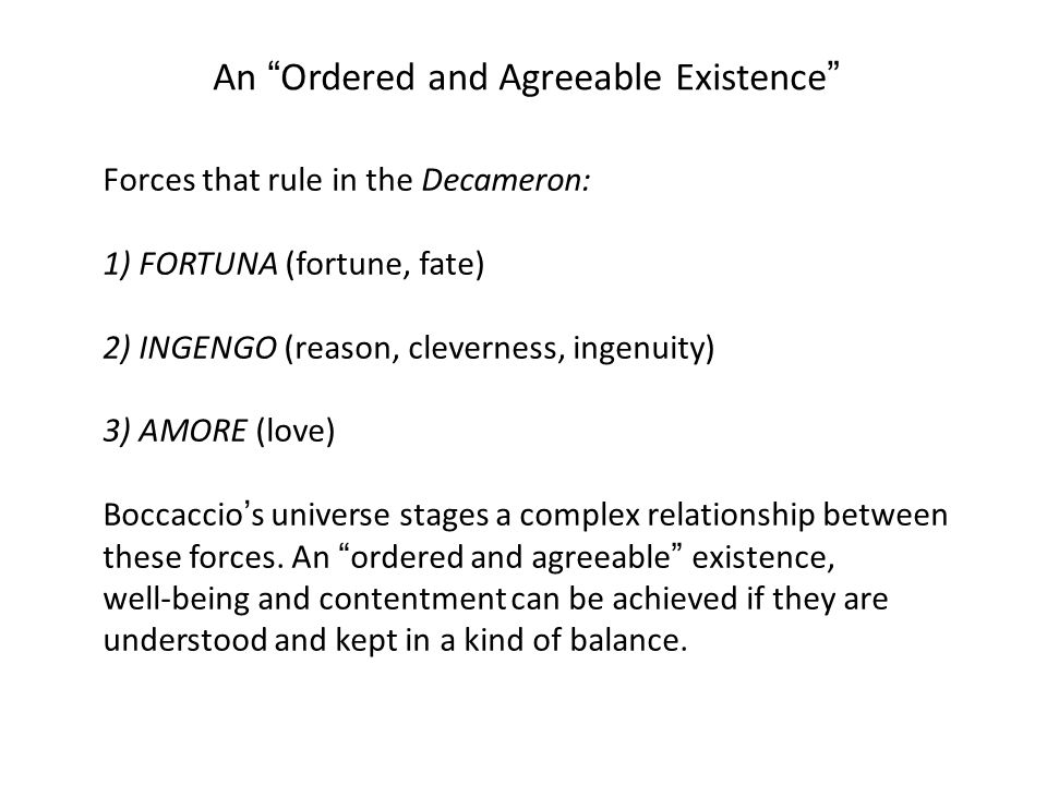 An Ordered and Agreeable Existence Forces that rule in the Decameron: 1) FORTUNA (fortune, fate) 2) INGENGO (reason, cleverness, ingenuity) 3) AMORE (love) Boccaccio's universe stages a complex relationship between these forces.