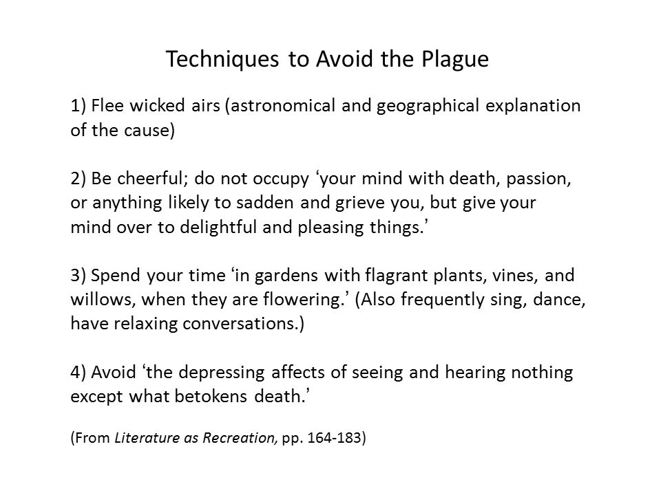 Techniques to Avoid the Plague 1) Flee wicked airs (astronomical and geographical explanation of the cause) 2) Be cheerful; do not occupy 'your mind with death, passion, or anything likely to sadden and grieve you, but give your mind over to delightful and pleasing things.' 3) Spend your time 'in gardens with flagrant plants, vines, and willows, when they are flowering.' (Also frequently sing, dance, have relaxing conversations.) 4) Avoid 'the depressing affects of seeing and hearing nothing except what betokens death.' (From Literature as Recreation, pp.