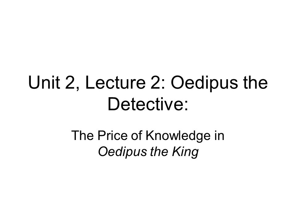 Unit 2, Lecture 2: Oedipus the Detective: The Price of Knowledge in Oedipus the King