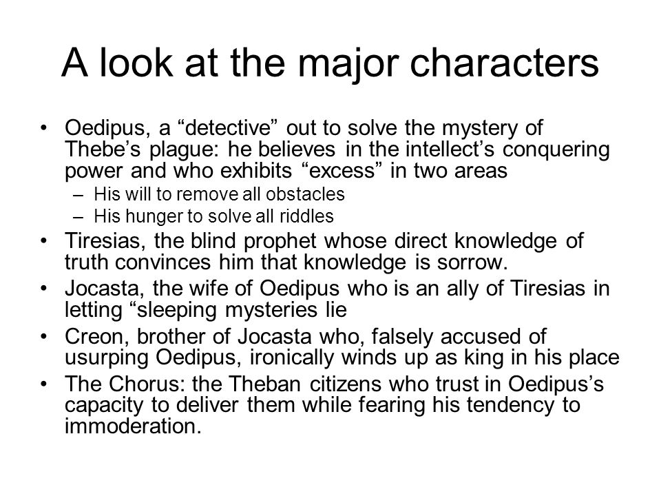 A look at the major characters Oedipus, a detective out to solve the mystery of Thebe's plague: he believes in the intellect's conquering power and who exhibits excess in two areas –His will to remove all obstacles –His hunger to solve all riddles Tiresias, the blind prophet whose direct knowledge of truth convinces him that knowledge is sorrow.