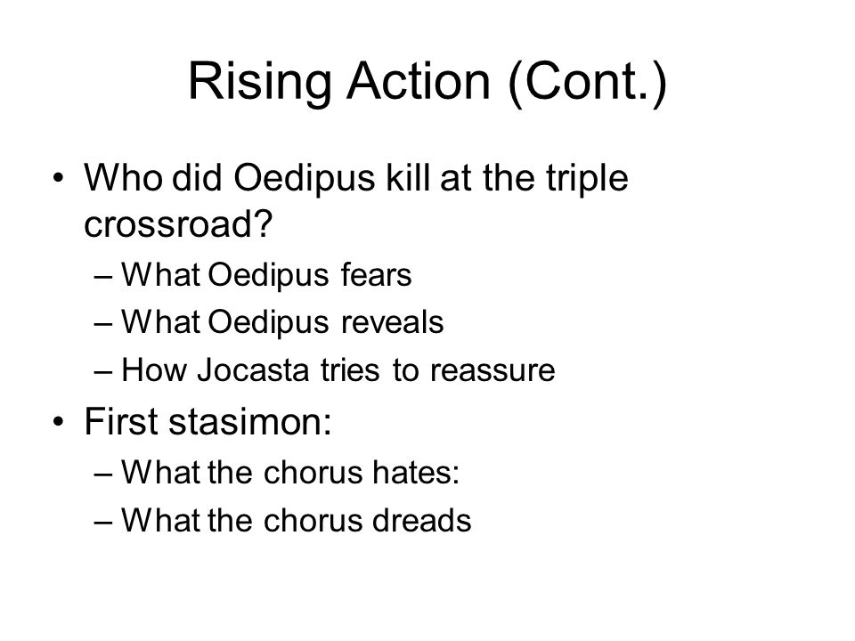 Rising Action (Cont.) Who did Oedipus kill at the triple crossroad? –What Oedipus fears –What Oedipus reveals –How Jocasta tries to reassure First sta