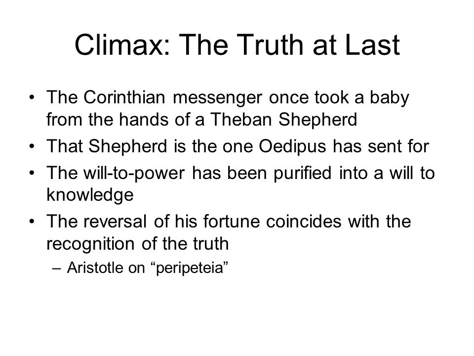 Climax: The Truth at Last The Corinthian messenger once took a baby from the hands of a Theban Shepherd That Shepherd is the one Oedipus has sent for The will-to-power has been purified into a will to knowledge The reversal of his fortune coincides with the recognition of the truth –Aristotle on peripeteia