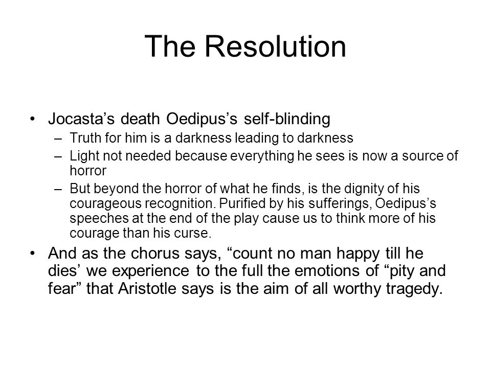 The Resolution Jocasta's death Oedipus's self-blinding –Truth for him is a darkness leading to darkness –Light not needed because everything he sees is now a source of horror –But beyond the horror of what he finds, is the dignity of his courageous recognition.