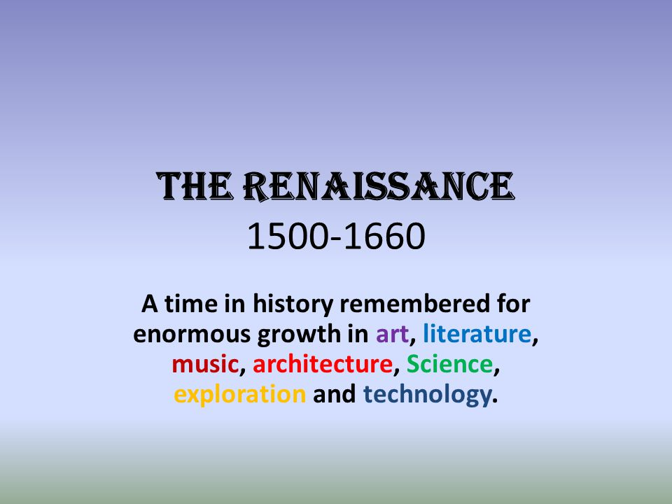 THE RENAISSANCE 1500-1660 A time in history remembered for enormous growth in art, literature, music, architecture, Science, exploration and technolog