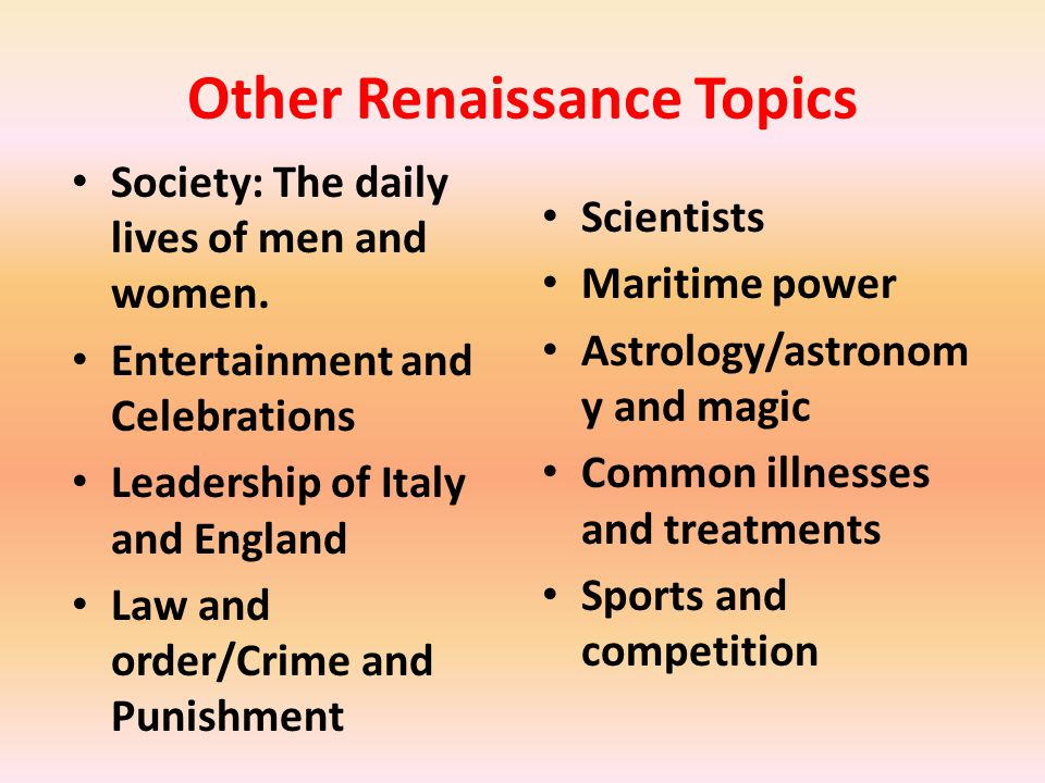 Other Renaissance Topics Society: The daily lives of men and women. Entertainment and Celebrations Leadership of Italy and England Law and order/Crime