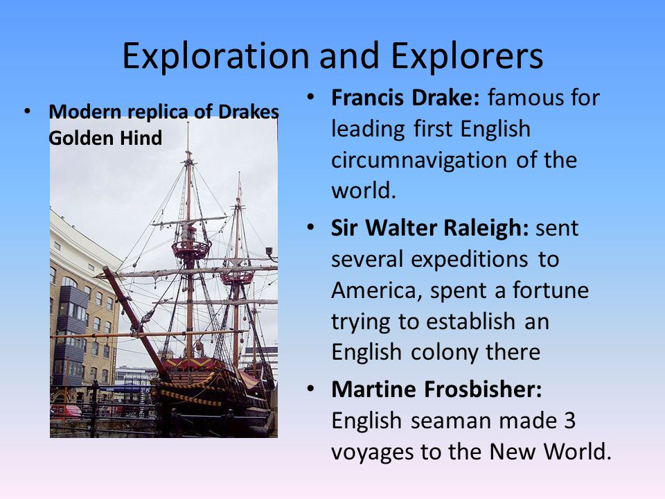 Exploration and Explorers Francis Drake: famous for leading first English circumnavigation of the world. Sir Walter Raleigh: sent several expeditions